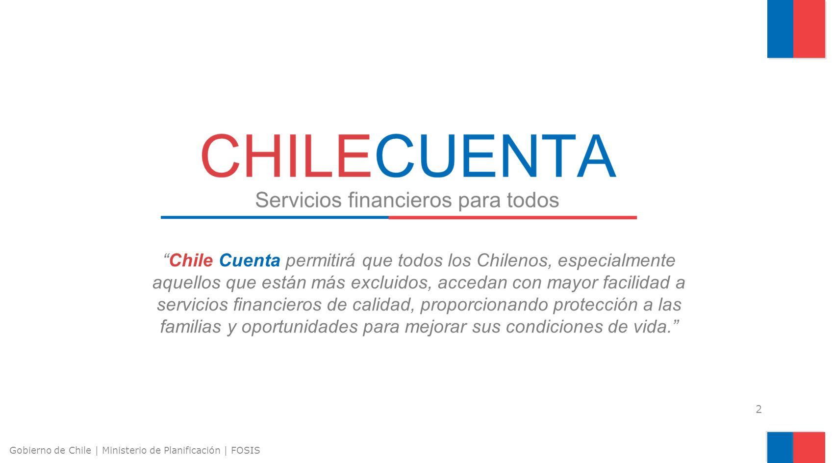 Chile Cuenta permitirá que todos los Chilenos, especialmente aquellos que están más excluidos, accedan con mayor facilidad a servicios financieros de calidad, proporcionando protección a las familias y oportunidades para mejorar sus condiciones de vida.