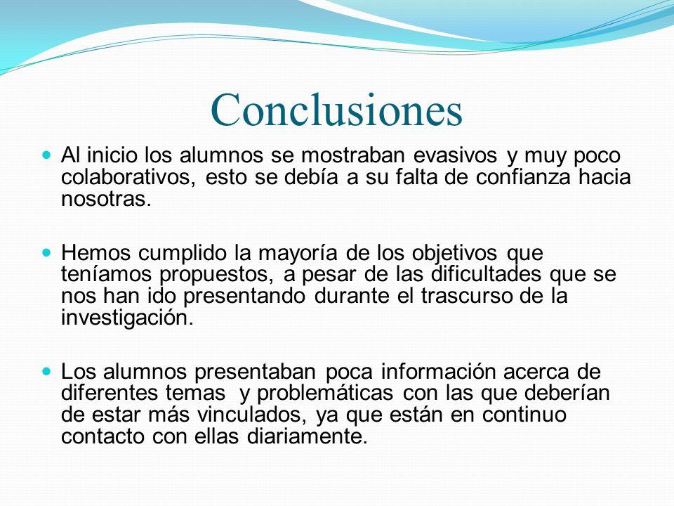 Conclusiones Al inicio los alumnos se mostraban evasivos y muy poco colaborativos, esto se debía a su falta de confianza hacia nosotras.