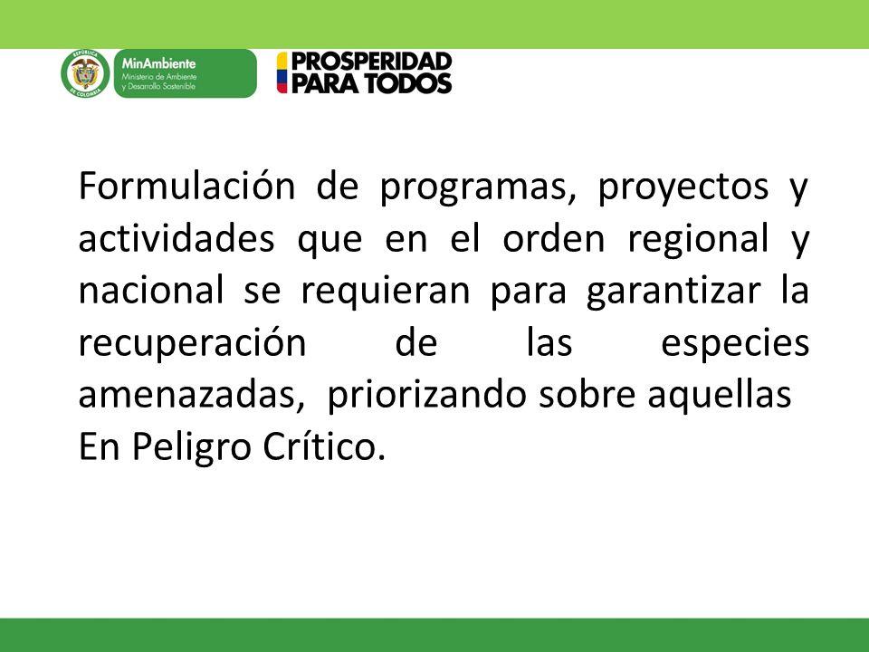 Formulación de programas, proyectos y actividades que en el orden regional y nacional se requieran para garantizar la recuperación de las especies amenazadas, priorizando sobre aquellas