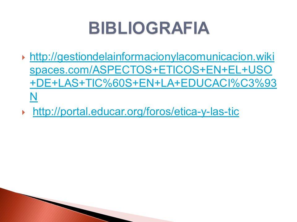 BIBLIOGRAFIA http://gestiondelainformacionylacomunicacion.wiki spaces.com/ASPECTOS+ETICOS+EN+EL+USO +DE+LAS+TIC%60S+EN+LA+EDUCACI%C3%93 N.