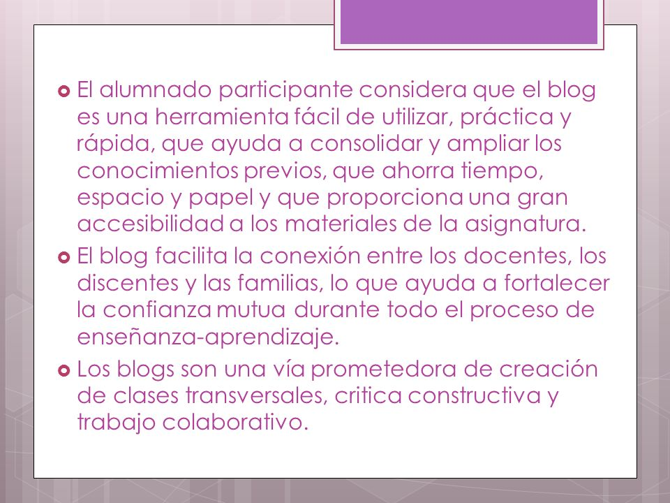 El alumnado participante considera que el blog es una herramienta fácil de utilizar, práctica y rápida, que ayuda a consolidar y ampliar los conocimientos previos, que ahorra tiempo, espacio y papel y que proporciona una gran accesibilidad a los materiales de la asignatura.