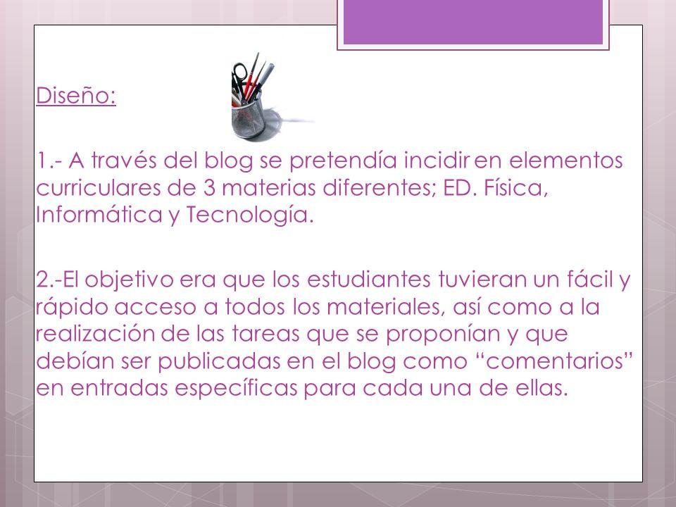 Diseño: 1.- A través del blog se pretendía incidir en elementos curriculares de 3 materias diferentes; ED.
