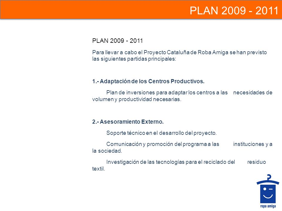 PLAN 2009 - 2011 PLAN 2009 - 2011. Para llevar a cabo el Proyecto Cataluña de Roba Amiga se han previsto las siguientes partidas principales: