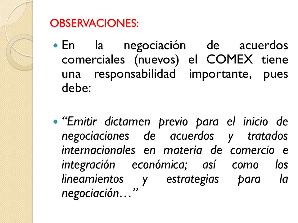OBSERVACIONES: En la negociación de acuerdos comerciales (nuevos) el COMEX tiene una responsabilidad importante, pues debe: