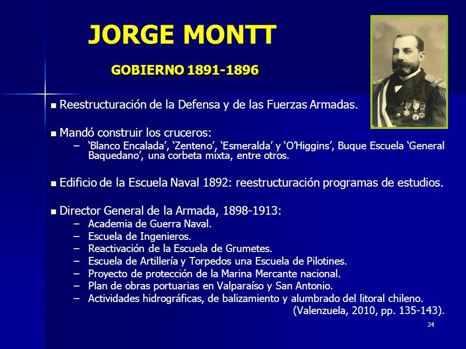 JORGE MONTT GOBIERNO 1891-1896 Reestructuración de la Defensa y de las Fuerzas Armadas. Mandó construir los cruceros:
