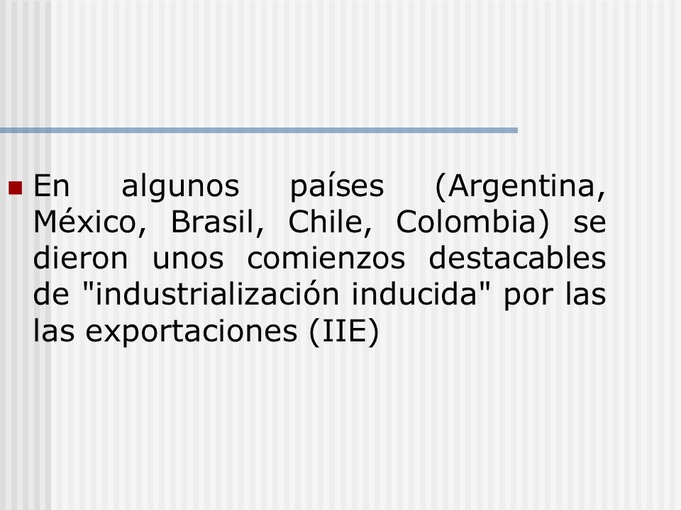 En algunos países (Argentina, México, Brasil, Chile, Colombia) se dieron unos comienzos destacables de industrialización inducida por las las exportaciones (IIE)