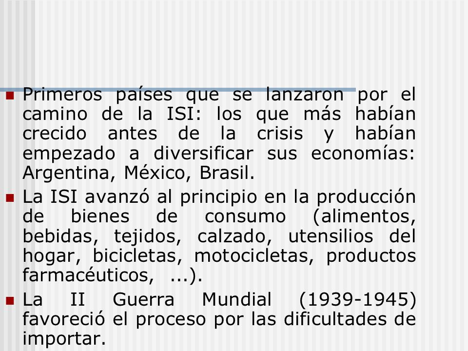 Primeros países que se lanzaron por el camino de la ISI: los que más habían crecido antes de la crisis y habían empezado a diversificar sus economías: Argentina, México, Brasil.
