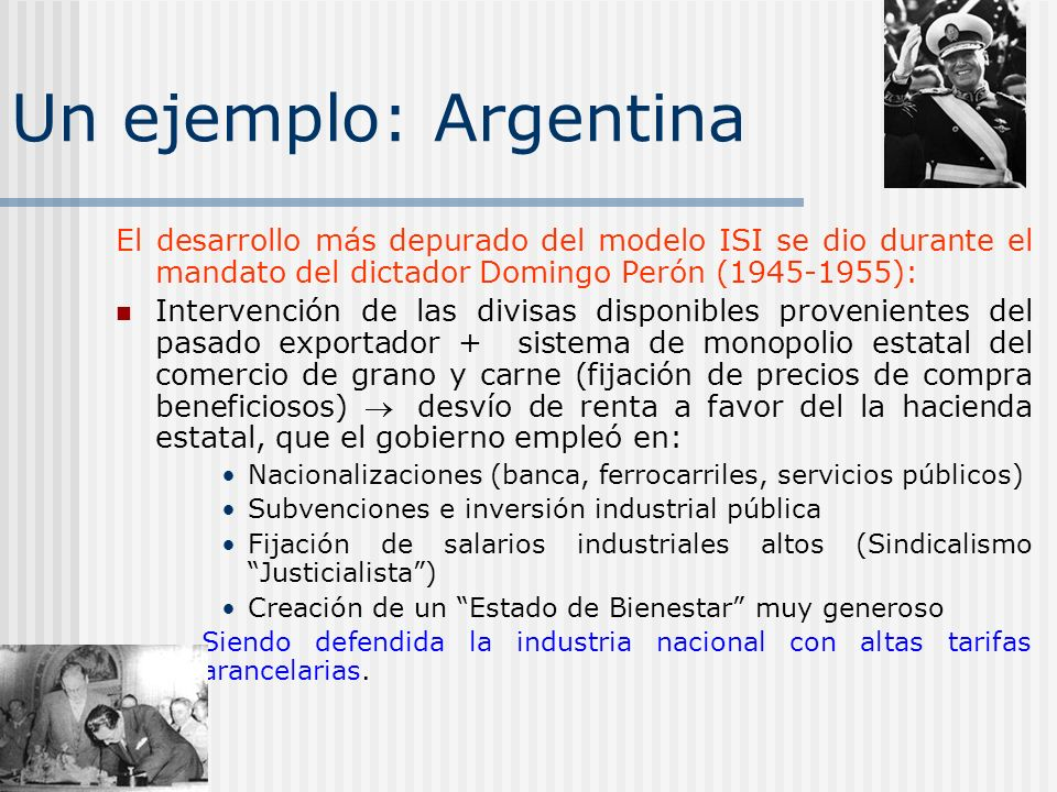 Un ejemplo: Argentina El desarrollo más depurado del modelo ISI se dio durante el mandato del dictador Domingo Perón (1945-1955):
