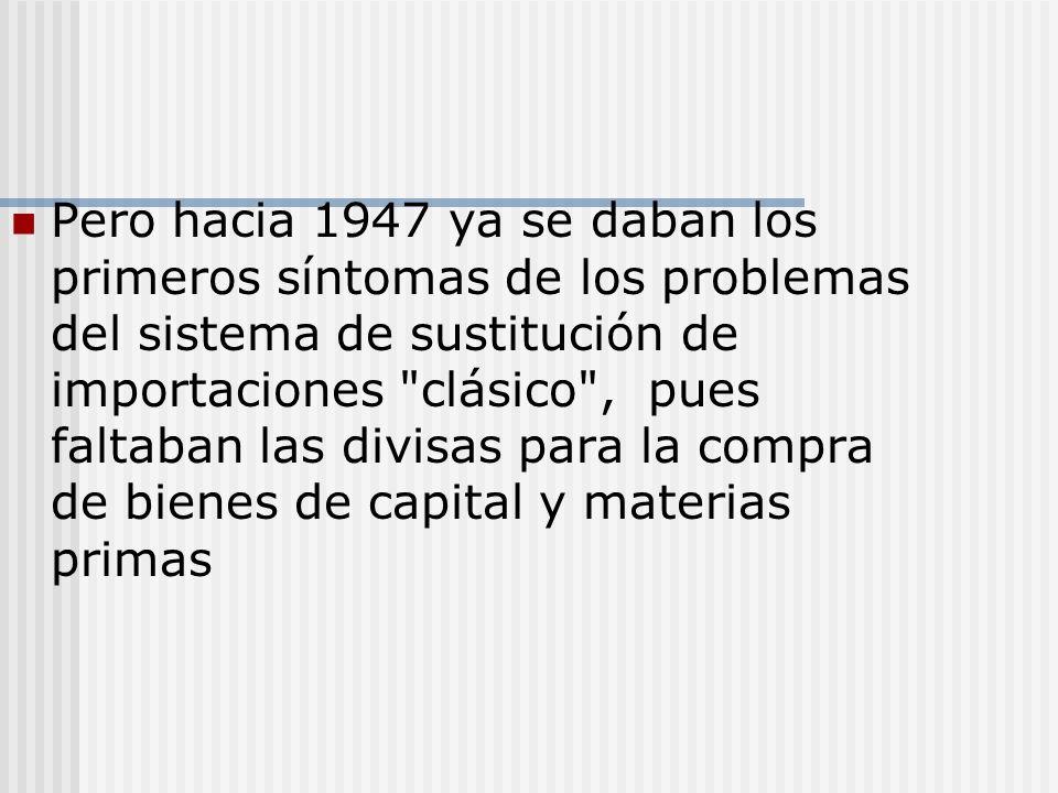 Pero hacia 1947 ya se daban los primeros síntomas de los problemas del sistema de sustitución de importaciones clásico , pues faltaban las divisas para la compra de bienes de capital y materias primas