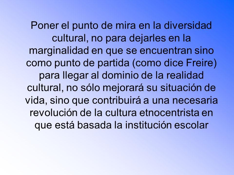 Poner el punto de mira en la diversidad cultural, no para dejarles en la marginalidad en que se encuentran sino como punto de partida (como dice Freire) para llegar al dominio de la realidad cultural, no sólo mejorará su situación de vida, sino que contribuirá a una necesaria revolución de la cultura etnocentrista en que está basada la institución escolar