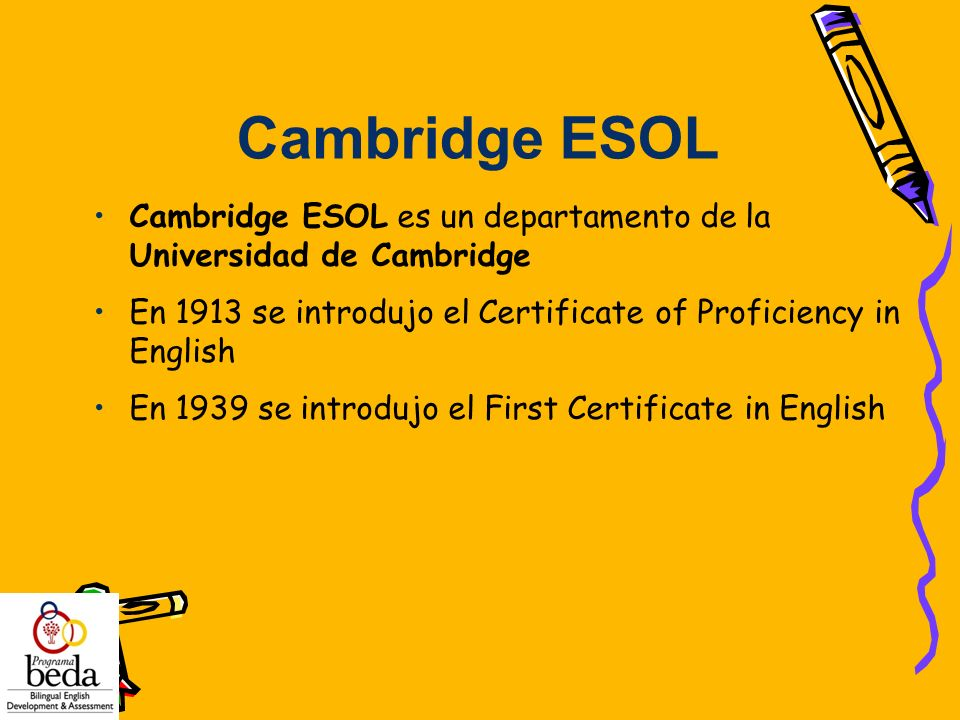 Cambridge ESOL Cambridge ESOL es un departamento de la Universidad de Cambridge. En 1913 se introdujo el Certificate of Proficiency in English.