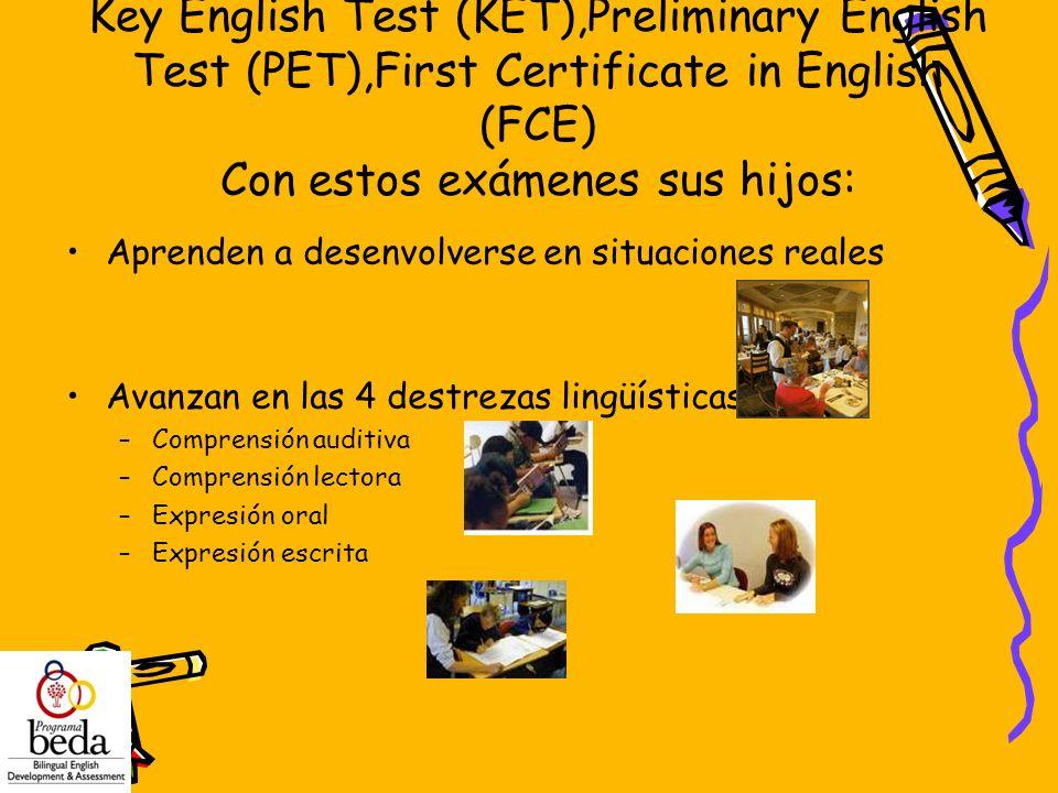 Key English Test (KET),Preliminary English Test (PET),First Certificate in English (FCE) Con estos exámenes sus hijos: