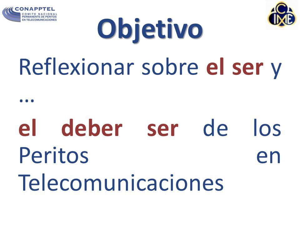 Objetivo Reflexionar sobre el ser y … el deber ser de los Peritos en Telecomunicaciones