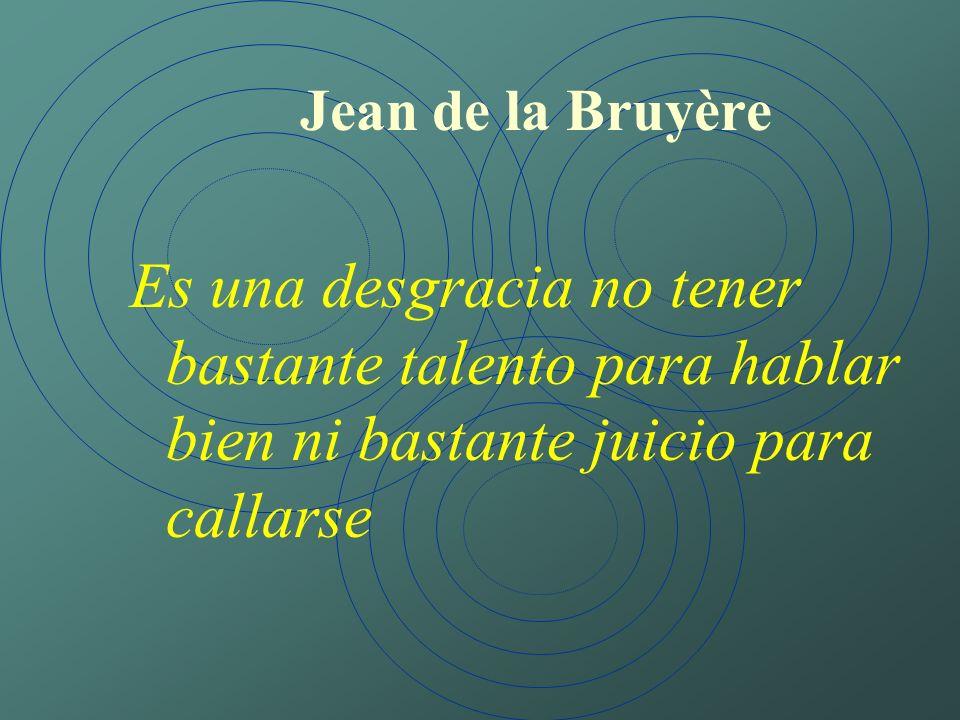 Jean de la Bruyère Es una desgracia no tener bastante talento para hablar bien ni bastante juicio para callarse.