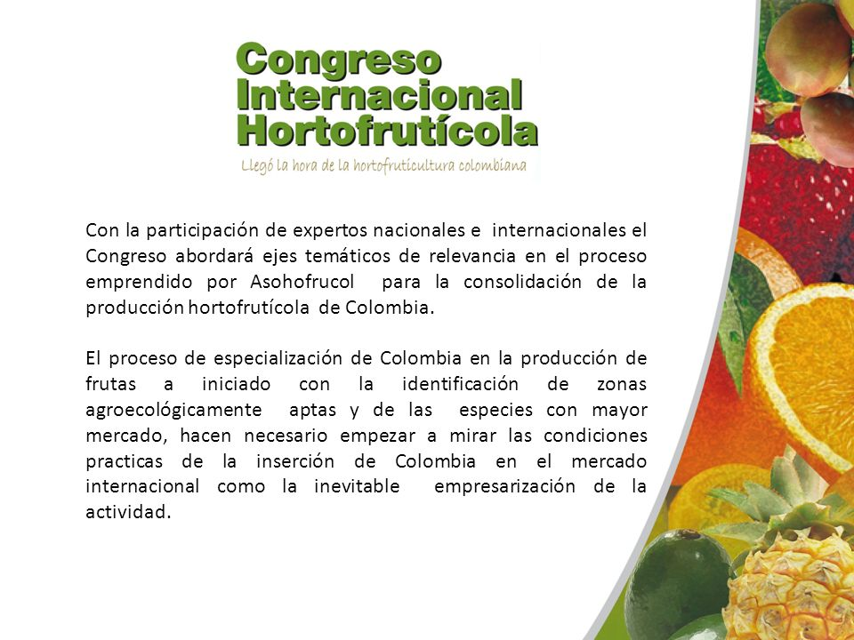 Con la participación de expertos nacionales e internacionales el Congreso abordará ejes temáticos de relevancia en el proceso emprendido por Asohofrucol para la consolidación de la producción hortofrutícola de Colombia.