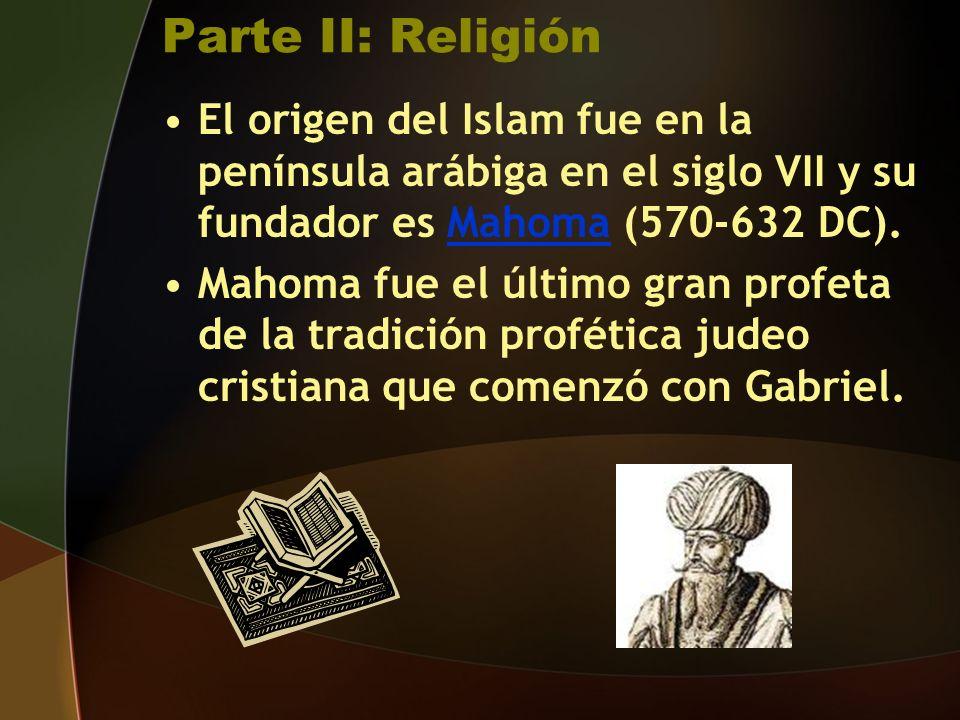 Parte II: Religión El origen del Islam fue en la península arábiga en el siglo VII y su fundador es Mahoma (570-632 DC).