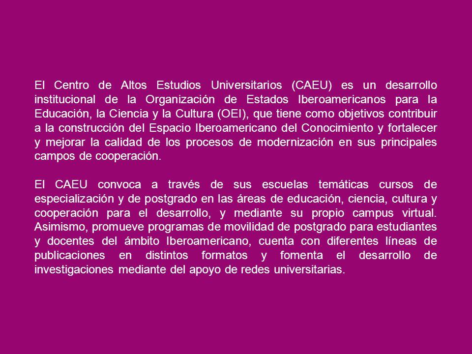 El Centro de Altos Estudios Universitarios (CAEU) es un desarrollo institucional de la Organización de Estados Iberoamericanos para la Educación, la Ciencia y la Cultura (OEI), que tiene como objetivos contribuir a la construcción del Espacio Iberoamericano del Conocimiento y fortalecer y mejorar la calidad de los procesos de modernización en sus principales campos de cooperación.