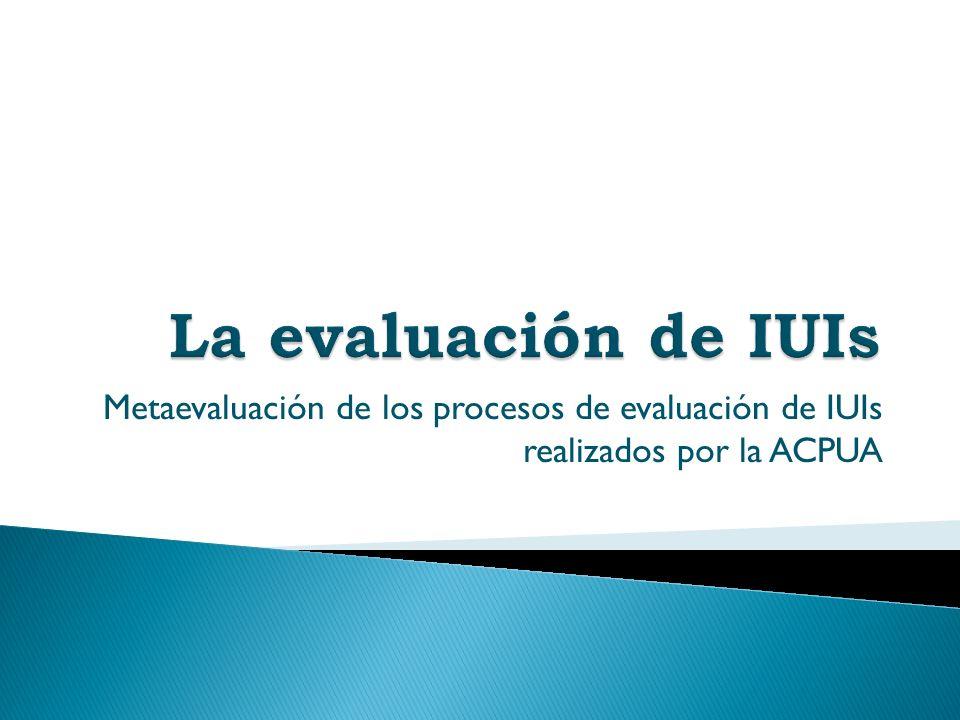 La evaluación de IUIs Metaevaluación de los procesos de evaluación de IUIs realizados por la ACPUA