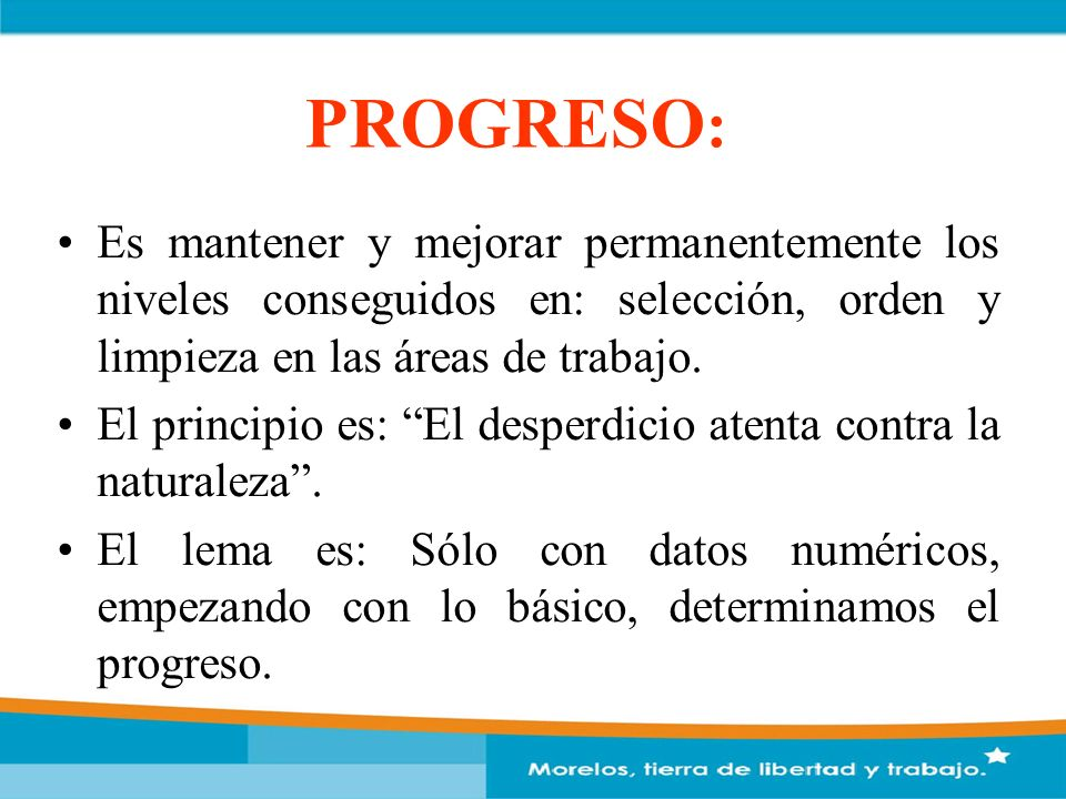 PROGRESO: Es mantener y mejorar permanentemente los niveles conseguidos en: selección, orden y limpieza en las áreas de trabajo.