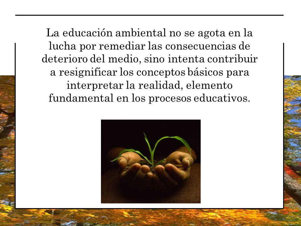 La educación ambiental no se agota en la lucha por remediar las consecuencias de deterioro del medio, sino intenta contribuir a resignificar los conceptos básicos para interpretar la realidad, elemento fundamental en los procesos educativos.