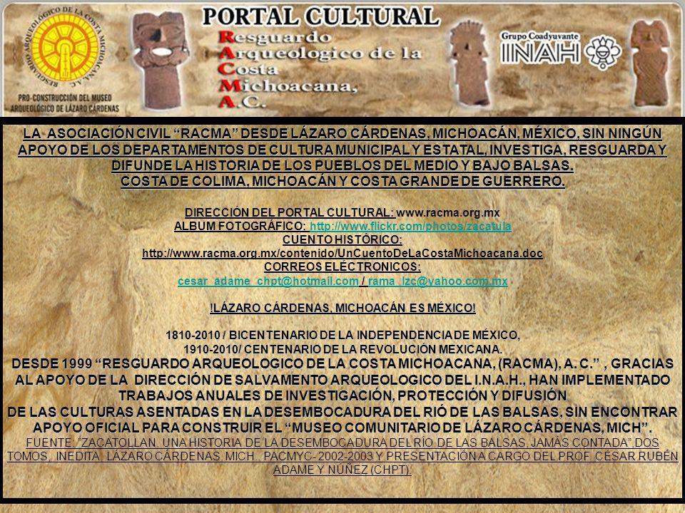 LA ASOCIACIÓN CIVIL RACMA DESDE LÁZARO CÁRDENAS, MICHOACÁN, MÉXICO, SIN NINGÚN APOYO DE LOS DEPARTAMENTOS DE CULTURA MUNICIPAL Y ESTATAL, INVESTIGA, RESGUARDA Y DIFUNDE LA HISTORIA DE LOS PUEBLOS DEL MEDIO Y BAJO BALSAS. COSTA DE COLIMA, MICHOACÁN Y COSTA GRANDE DE GUERRERO.