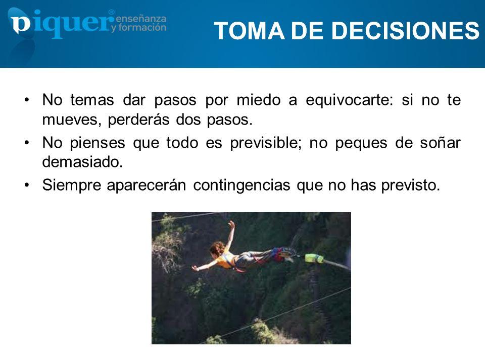 TOMA DE DECISIONES No temas dar pasos por miedo a equivocarte: si no te mueves, perderás dos pasos.