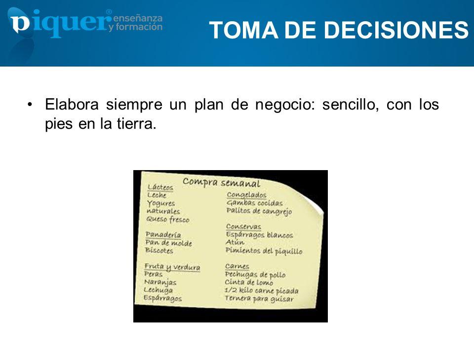 TOMA DE DECISIONES Elabora siempre un plan de negocio: sencillo, con los pies en la tierra.