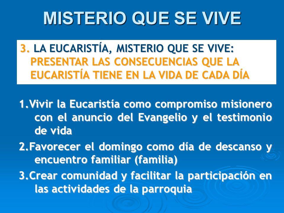 MISTERIO QUE SE VIVE 3. LA EUCARISTÍA, MISTERIO QUE SE VIVE: PRESENTAR LAS CONSECUENCIAS QUE LA EUCARISTÍA TIENE EN LA VIDA DE CADA DÍA.