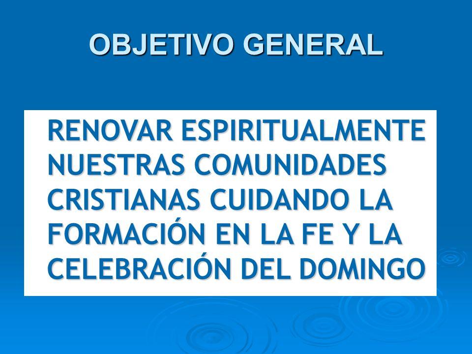 OBJETIVO GENERALRENOVAR ESPIRITUALMENTE NUESTRAS COMUNIDADES CRISTIANAS CUIDANDO LA FORMACIÓN EN LA FE Y LA CELEBRACIÓN DEL DOMINGO.