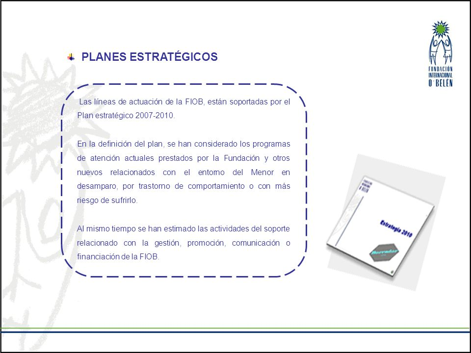 PLANES ESTRATÉGICOS Las líneas de actuación de la FIOB, están soportadas por el Plan estratégico 2007-2010.