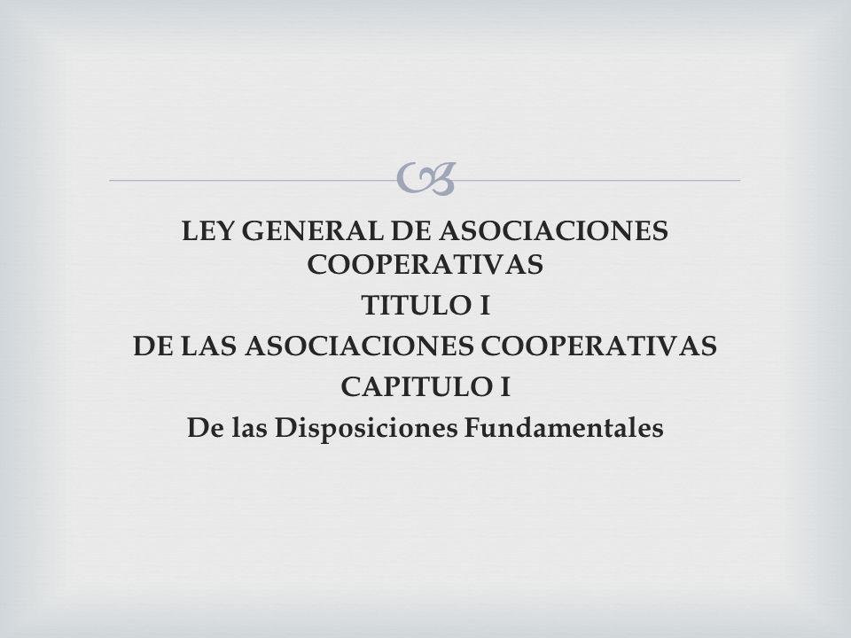 LEY GENERAL DE ASOCIACIONES COOPERATIVAS TITULO I DE LAS ASOCIACIONES COOPERATIVAS CAPITULO I De las Disposiciones Fundamentales