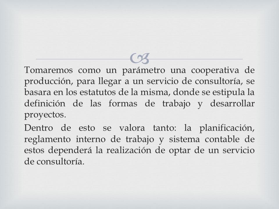 Tomaremos como un parámetro una cooperativa de producción, para llegar a un servicio de consultoría, se basara en los estatutos de la misma, donde se estipula la definición de las formas de trabajo y desarrollar proyectos.