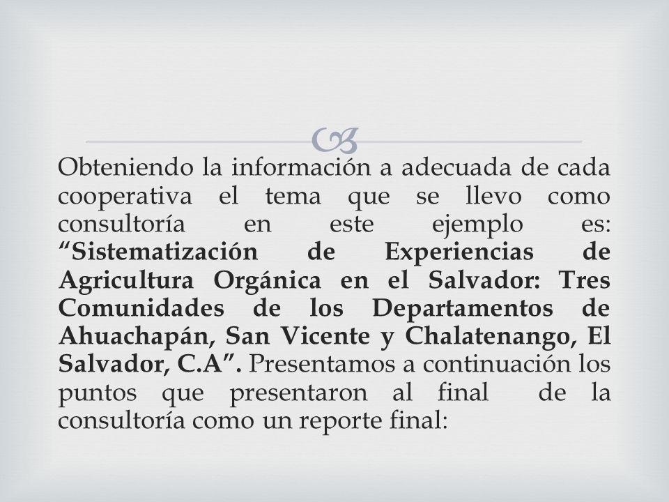 Obteniendo la información a adecuada de cada cooperativa el tema que se llevo como consultoría en este ejemplo es: Sistematización de Experiencias de Agricultura Orgánica en el Salvador: Tres Comunidades de los Departamentos de Ahuachapán, San Vicente y Chalatenango, El Salvador, C.A .