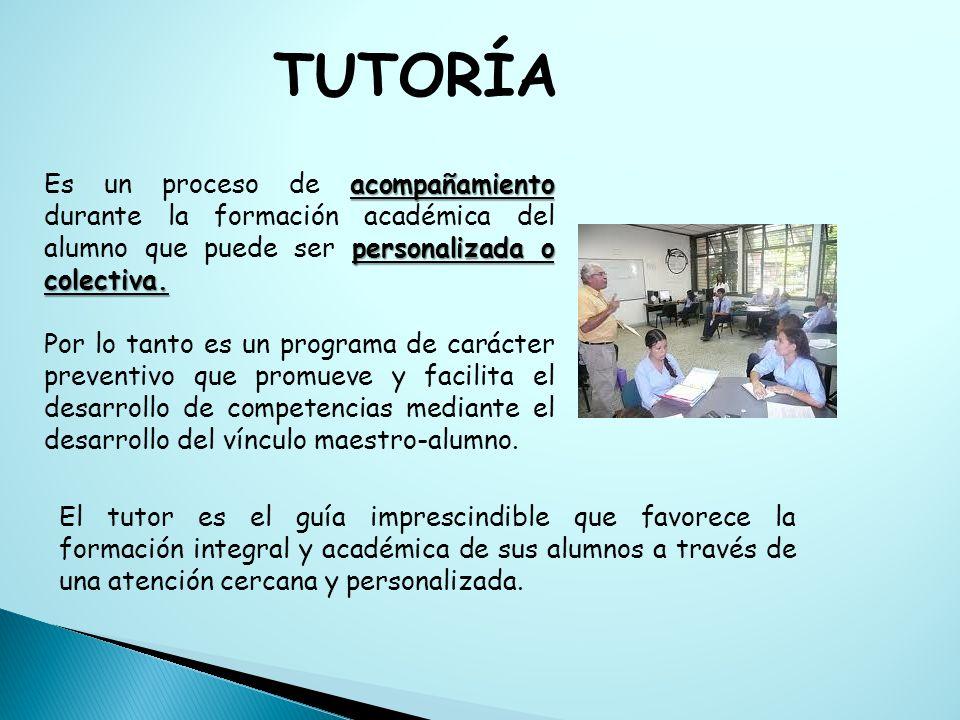 TUTORÍA Es un proceso de acompañamiento durante la formación académica del alumno que puede ser personalizada o colectiva.