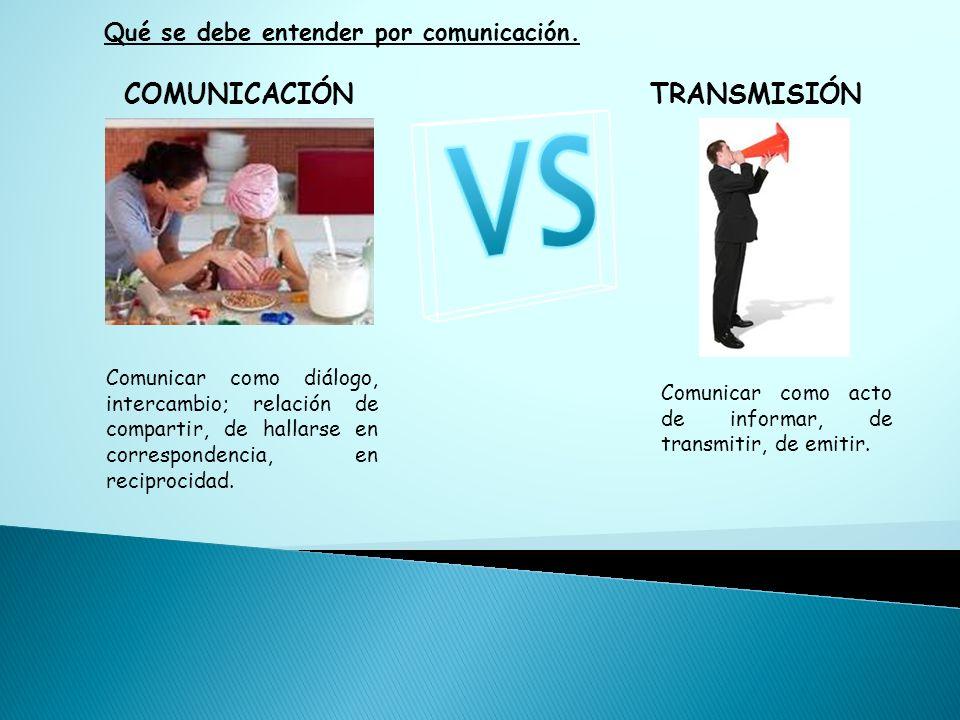 VS COMUNICACIÓN TRANSMISIÓN Qué se debe entender por comunicación.