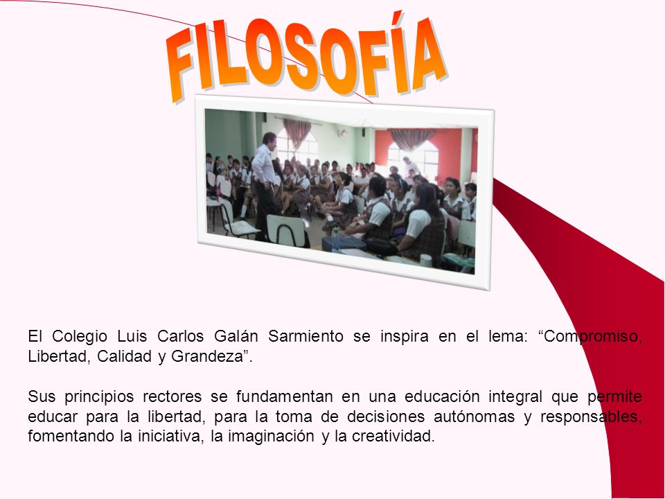 FILOSOFÍA El Colegio Luis Carlos Galán Sarmiento se inspira en el lema: Compromiso, Libertad, Calidad y Grandeza .