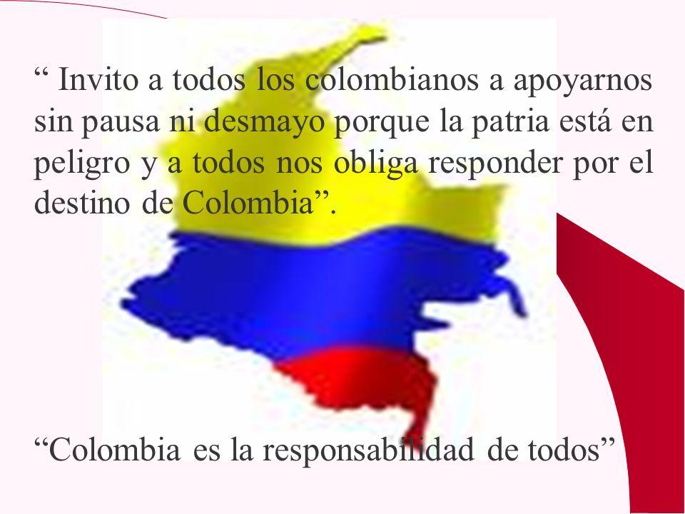 Invito a todos los colombianos a apoyarnos sin pausa ni desmayo porque la patria está en peligro y a todos nos obliga responder por el destino de Colombia .