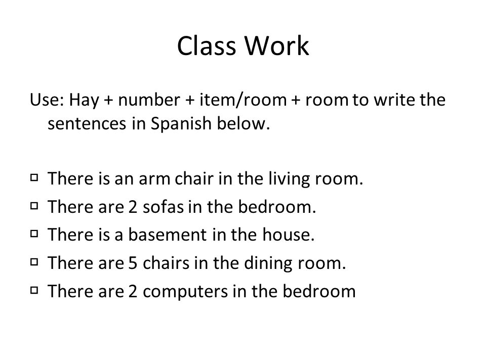 Class Work Use: Hay + number + item/room + room to write the sentences in Spanish below. There is an arm chair in the living room.