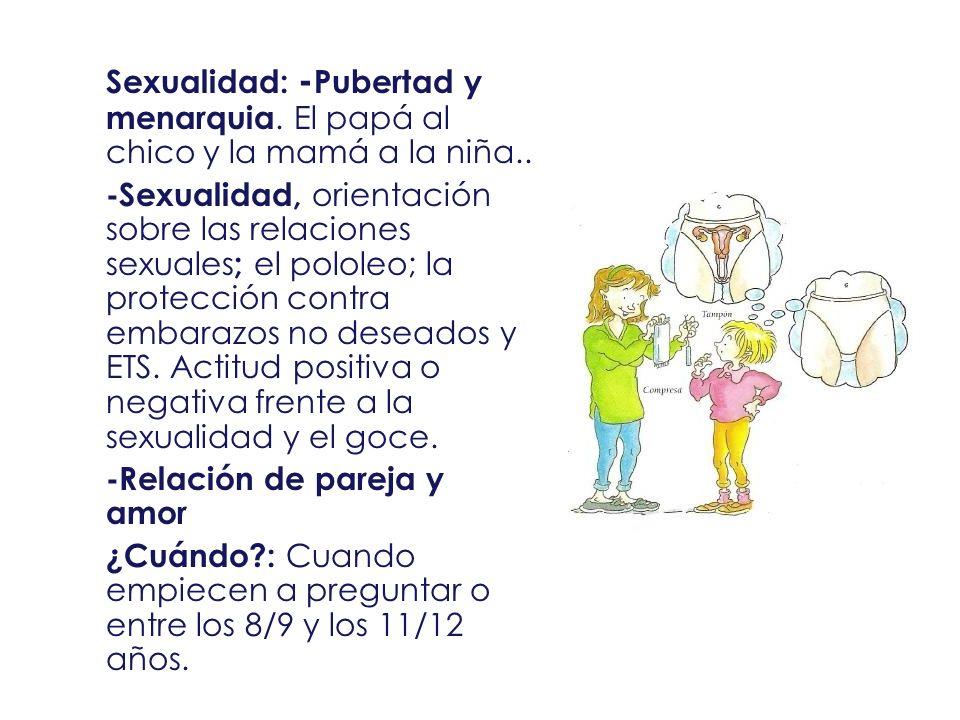Sexualidad: -Pubertad y menarquia. El papá al chico y la mamá a la niña..