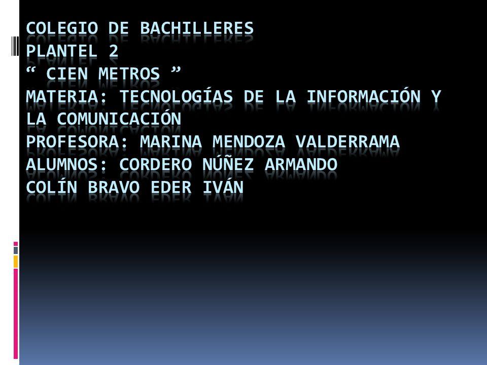 Colegio De Bachilleres Plantel 2 Cien Metros Materia: Tecnologías De La Información y La Comunicación Profesora: Marina Mendoza Valderrama Alumnos: Cordero Núñez Armando Colín Bravo Eder Iván
