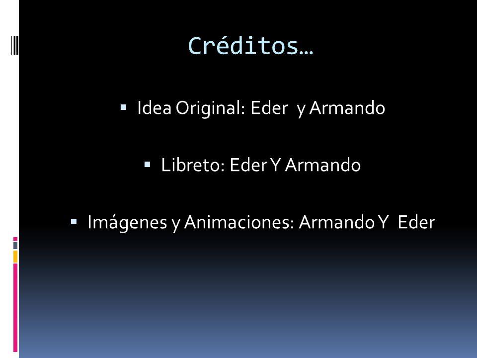 Créditos… Idea Original: Eder y Armando Libreto: Eder Y Armando