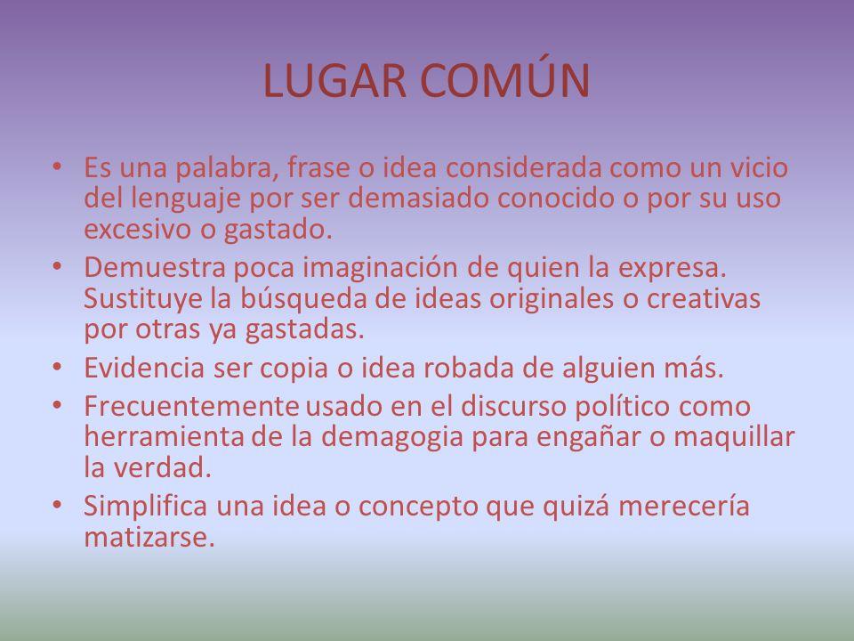 LUGAR COMÚN Es una palabra, frase o idea considerada como un vicio del lenguaje por ser demasiado conocido o por su uso excesivo o gastado.