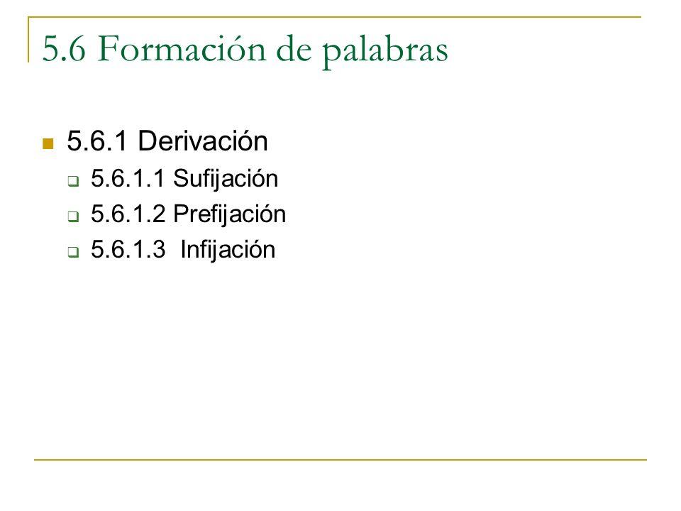 5.6 Formación de palabras 5.6.1 Derivación 5.6.1.1 Sufijación