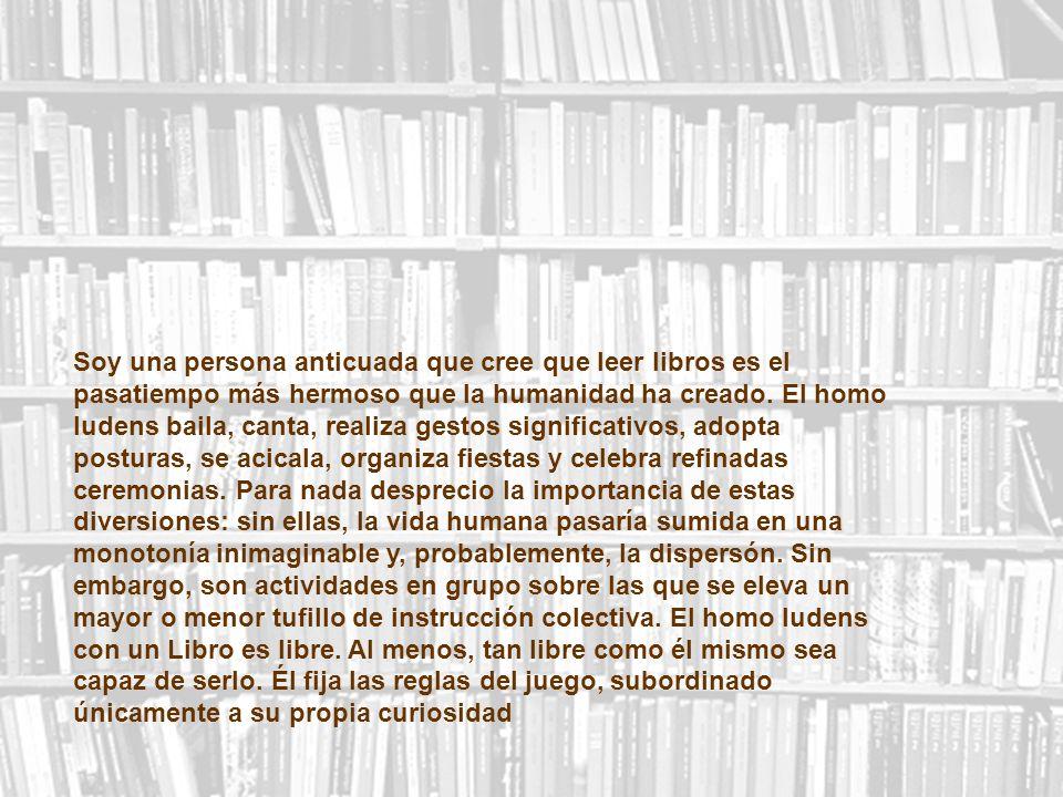 Soy una persona anticuada que cree que leer libros es el pasatiempo más hermoso que la humanidad ha creado.