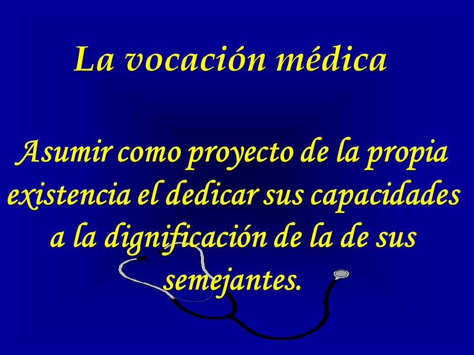 La vocación médica Asumir como proyecto de la propia existencia el dedicar sus capacidades a la dignificación de la de sus semejantes.