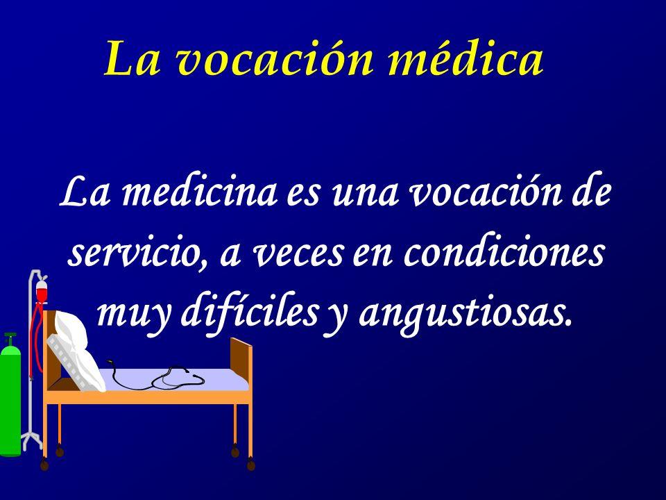 La vocación médica La medicina es una vocación de servicio, a veces en condiciones muy difíciles y angustiosas.