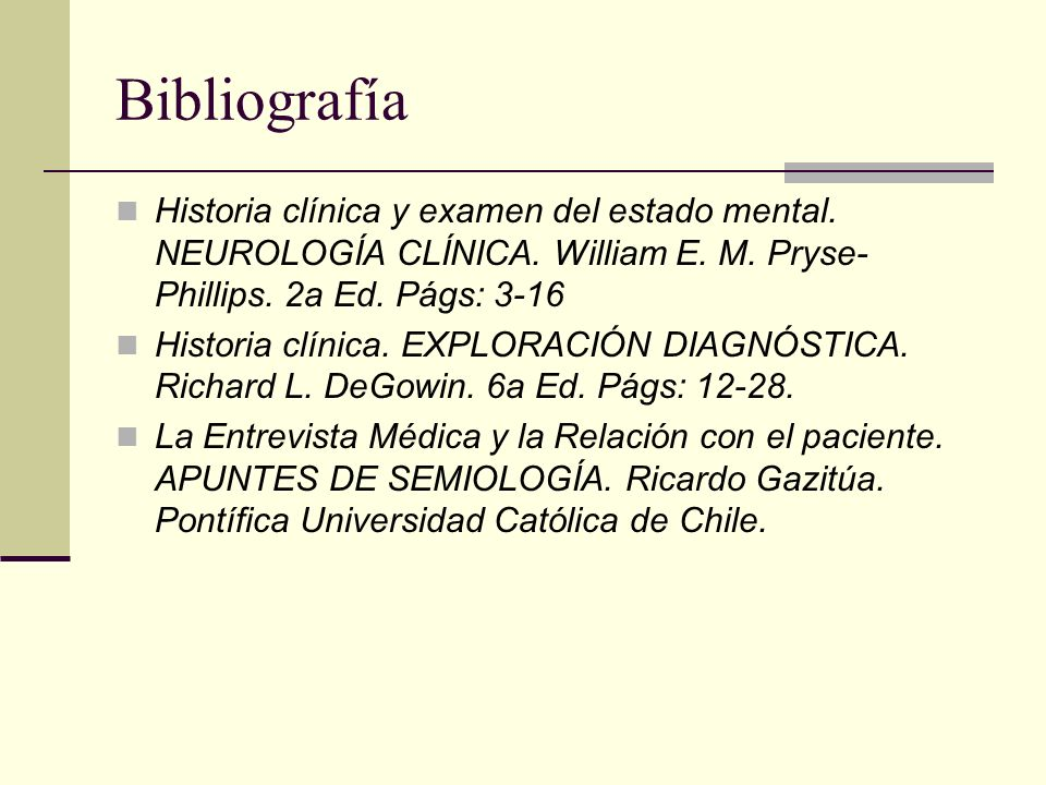Bibliografía Historia clínica y examen del estado mental. NEUROLOGÍA CLÍNICA. William E. M. Pryse-Phillips. 2a Ed. Págs: 3-16.