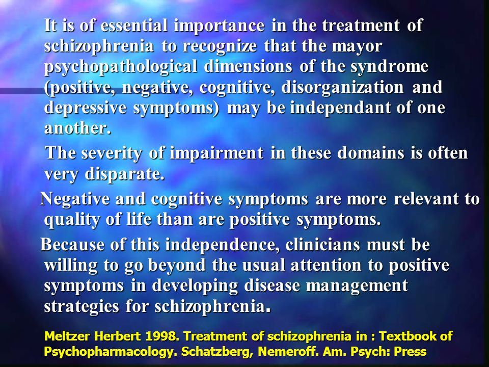 It is of essential importance in the treatment of schizophrenia to recognize that the mayor psychopathological dimensions of the syndrome (positive, negative, cognitive, disorganization and depressive symptoms) may be independant of one another.