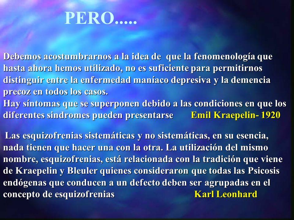 Debemos acostumbrarnos a la idea de que la fenomenología que hasta ahora hemos utilizado, no es suficiente para permitirnos distinguir entre la enfermedad maníaco depresiva y la demencia precoz en todos los casos. Hay síntomas que se superponen debido a las condiciones en que los diferentes sindromes pueden presentarse Emil Kraepelin- 1920 Las esquizofrenias sistemáticas y no sistemáticas, en su esencia, nada tienen que hacer una con la otra. La utilización del mismo nombre, esquizofrenias, está relacionada con la tradición que viene de Kraepelin y Bleuler quienes consideraron que todas las Psicosis endógenas que conducen a un defecto deben ser agrupadas en el concepto de esquizofrenias Karl Leonhard