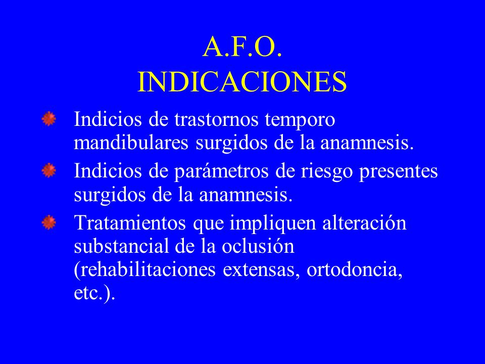 A.F.O. INDICACIONES Indicios de trastornos temporo mandibulares surgidos de la anamnesis.